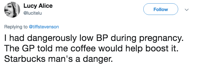 pregnancy mansplaining - Text - Lucy Alice Follow @lucitelu Replying to @tiffstevenson I had dangerously low BP during pregnancy The GP told me coffee would help boost Starbucks man's a danger.