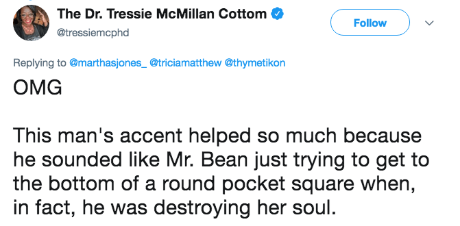 research fail - Text - The Dr. Tressie McMillan Cottom Follow @tressiemcphd Replying to @marthasjones_@triciamatthew @thymetikon OMG This man's accent helped so much because he sounded like Mr. Bean just trying to get the bottom of a round pocket square when, in fact, he was destroying her soul.