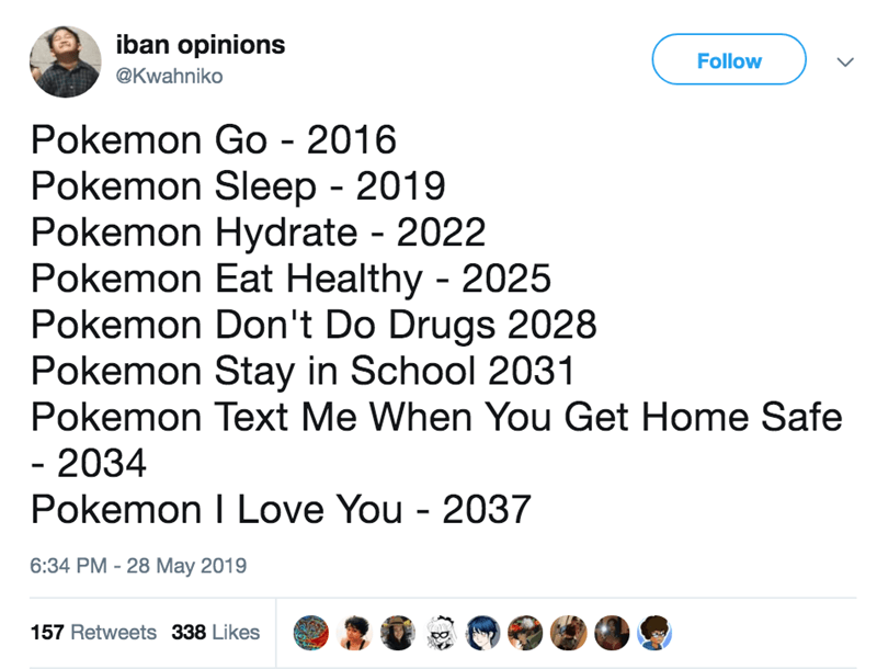 Text - iban opinions Follow @Kwahniko Pokemon Go - 2016 Pokemon Sleep - 2019 Pokemon Hydrate 2022 Pokemon Eat Healthy 2025 Pokemon Don't Do Drugs 2028 Pokemon Stay in School 2031 Pokemon Text Me When You Get Home Safe - 2034 Pokemon I Love You - 2037 6:34 PM - 28 May 2019 157 Retweets 338 Likes