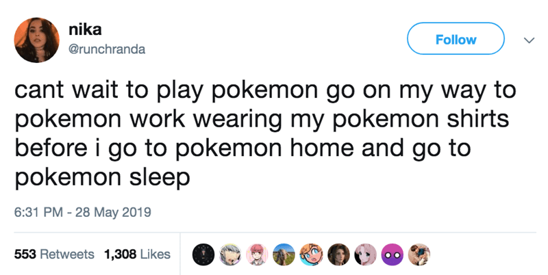 Text - nika Follow @runchranda cant wait to play pokemon go on my way to pokemon work wearing my pokemon shirts before i go to pokemon home and go to pokemon sleep 6:31 PM - 28 May 2019 553 Retweets 1,308 Likes