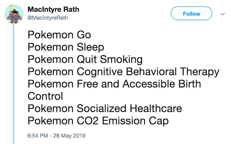 Text - MacIntyre Rath Follow @MacIntyreRath Pokemon Go Pokemon Sleep Pokemon Quit Smoking Pokemon Cognitive Behavioral Therapy Pokemon Free and Accessible Birth Control Pokemon Socialized Healthcare Pokemon CO2 Emission Cap 6:54 PM - 28 May 2019