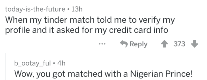 caught in a lie - Text - today-is-the-future 13h When my tinder match told me to verify my profile and it asked for my credit card info Reply 373 b_ootay_ful. 4h Wow, you got matched with a Nigerian Prince!