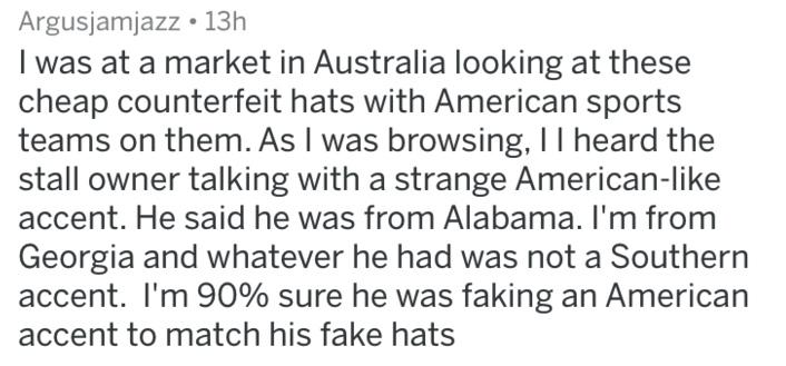 caught in a lie - Text - Argusjamjazz 13h I was at a market in Australia looking at these cheap counterfeit hats with American sports teams on them. As I was browsing, II heard the stall owner talking with a strange American-like accent. He said he was from Alabama. I'm from Georgia and whatever he had was not a Southern accent. I'm 90% sure he was faking an American accent to match his fake hats