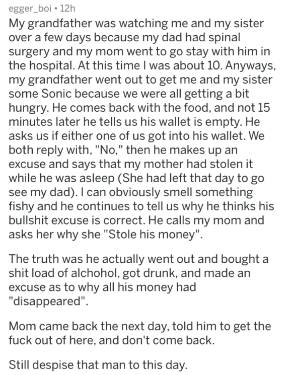caught in a lie - Text - egger_boi 12h My grandfather was watching me and my sister over a few days because my dad had spinal surgery and my mom went to go stay with him in the hospital. At this time I was about 10. Anyways, my grandfather went out to get me and my sister some Sonic because we were all getting a bit hungry. He comes back with the food, and not 15 minutes later he tells us his wallet is empty