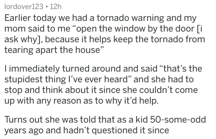 "caught in a lie - Text - lordover123 12h Earlier today we had a tornado warning and my mom said to me ""open the window by the door [i ask why], because it helps keep the tornado from tearing apart the house"" I immediately turned around and said ""that's the stupidest thing I've ever heard"" and she had to stop and think about it since she couldn't come up with any reason as to why it'd help. Turns out she was told that as a kid 50-some-odd years ago and hadn't questioned it since"
