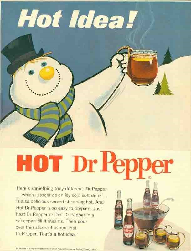 vintage advertisement - Drink - Hot Idea! HOT Dr Pepper Here's something truly different. Dr Pepper ...which is great as an icy cold soft drink... is also delicious served steaming hot. And Hot Dr Pepper is so easy to prepare. Just heat Dr Pepper or Diet Dr Pepper in a saucepan till it steams. Then pour over thin slices of lemon. Hot Dr Pepper. That's a hot idea