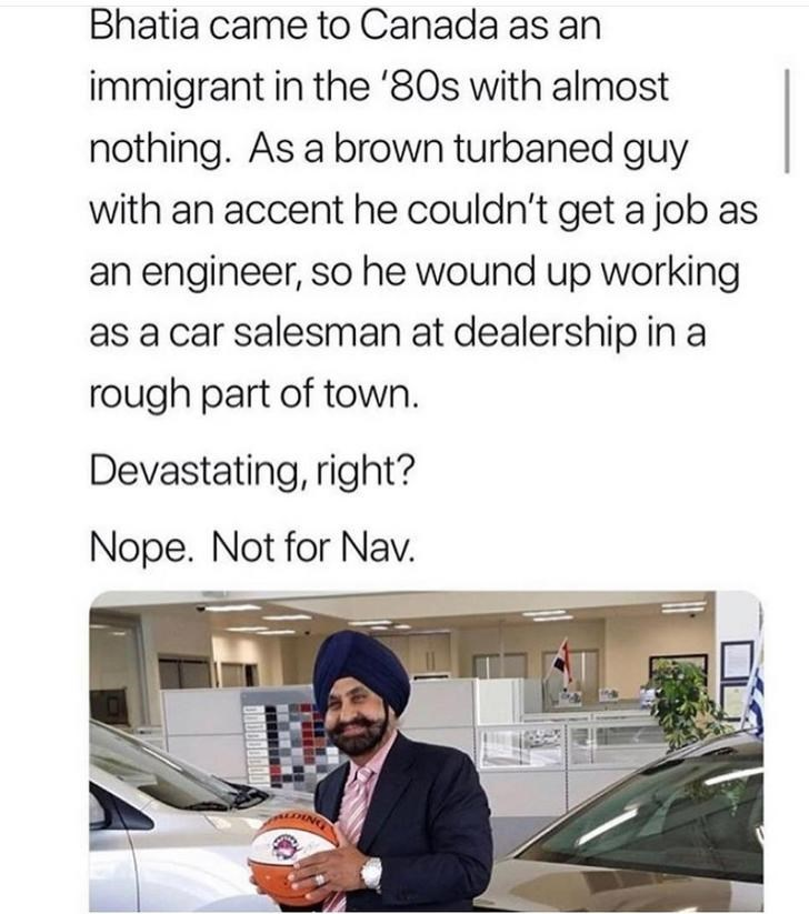 Text - Bhatia came to Canada as an immigrant in the '80s with almost nothing. As a brown turbaned guy with an accent he couldn't get a job as an engineer, so he wound up working as a car salesman at dealership in a rough part of town. Devastating, right? Nope. Not for Nav.