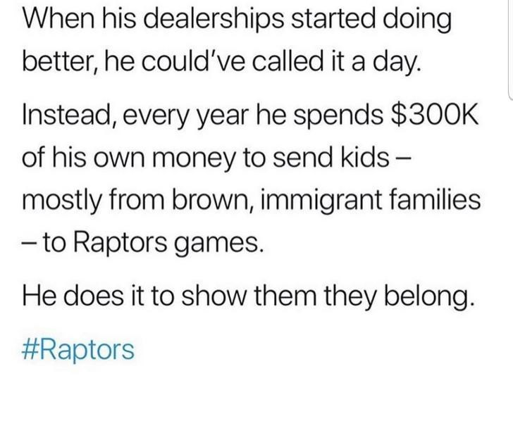 Text - When his dealerships started doing better, he could've called it a day. Instead, every year he spends $300K of his own money to send kids - mostly from brown, immigrant families - to Raptors games. He does it to show them they belong. #Raptors