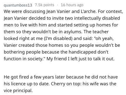 "Text - quantumboss137.5k points 16 hours ago We were discussing Jean Vanier and L'arche. For context, Jean Vanier decided to invite two intellectually disabled men to live with him and started setting up homes for them so they wouldn't be in asylums. The teacher looked right at me (I'm disabled) and said: ""oh yeah, Vanier created those homes so you people wouldn't be bothering people because the handicapped don't function in society."" My friend I left just to talk it out. He got fired a few year"