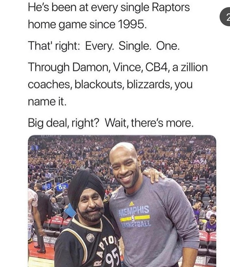 People - He's been at every single Raptors home game since 1995. That' right: Every. Single. One. Through Damon, Vince, CB4, a zillion coaches, blackouts, blizzards, you name it Big deal, right? Wait, there's more. AMEMPHIS ASKETBALL PTO 95
