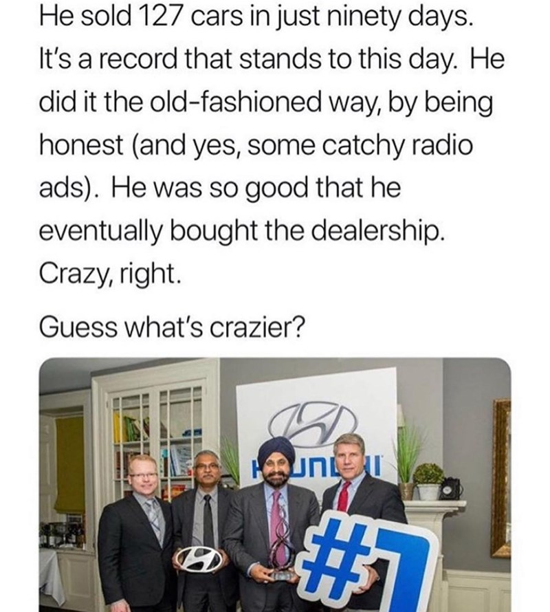 Text - He sold 127 cars in just ninety days. It's a record that stands to this day. He did it the old-fashioned way, by being honest (and yes, some catchy radio ads). He was so good that he eventually bought the dealership. Crazy, right. Guess what's crazier? #F
