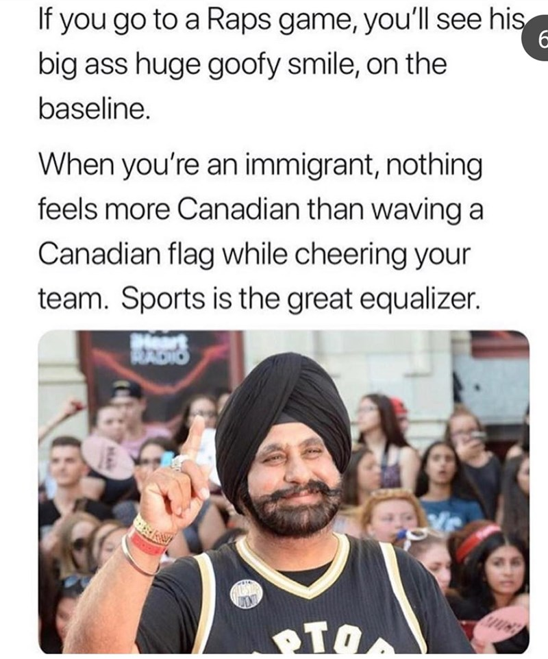 People - If you go to a Raps game, you'll see his big ass huge goofy smile, on the baseline. When you're an immigrant, nothing feels more Canadian than waving a Canadian flag while cheering your team. Sports is the great equalizer. Hart ADIO ΚΤΟΛ