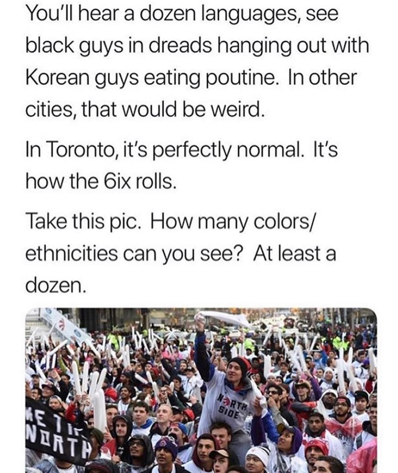 People - You'll hear a dozen languages, see black guys in dreads hanging out with Korean guys eating poutine. In other cities, that would be weird. In Toronto, it's perfectly normal. It's how the 6ix rolls. Take this pic. How many colors/ ethnicities can you see? At least a dozen. ORTH S1DE E T NDRTH
