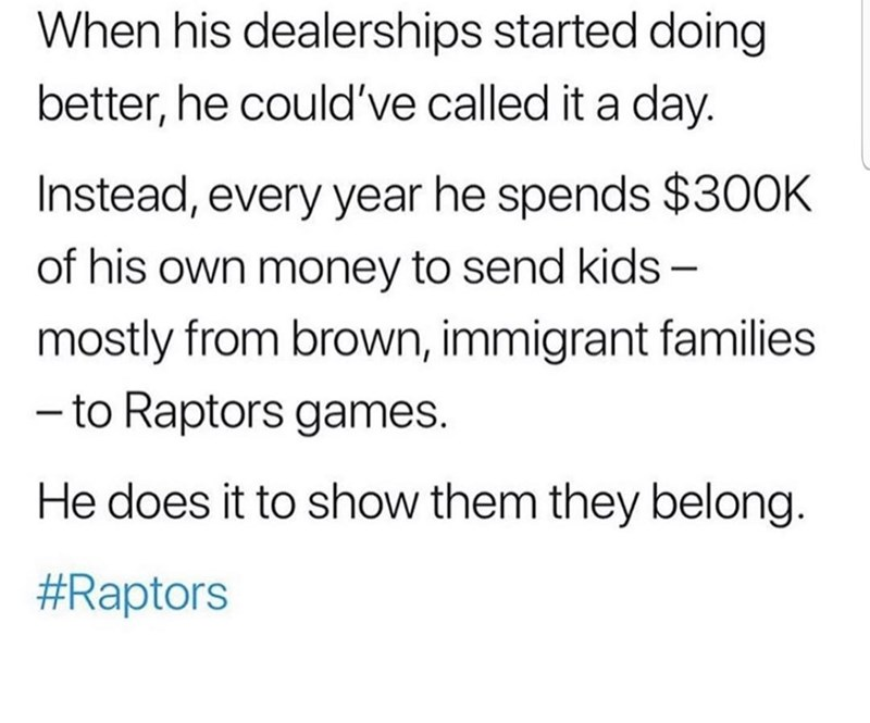 Text - When his dealerships started doing better, he could've called it a day. Instead, every year he spends $30OK of his own money to send kids - mostly from brown, immigrant families - to Raptors games He does it to show them they belong. #Raptors