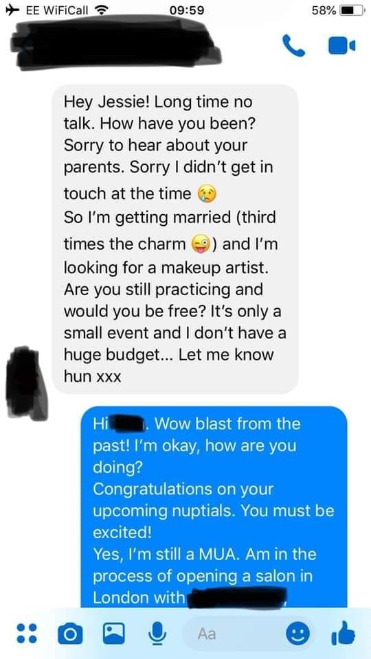 bridezilla - Text - EE WiFiCall 09:59 58% Hey Jessie! Long time no talk. How have you been? Sorry to hear about your parents. Sorry didn't get in touch at the time So I'm getting married (third times the charm ) and I'm looking for a makeup artist. Are you still practicing and would you be free? It's only a small event and I don't have a huge budget... Let me know hun xxx