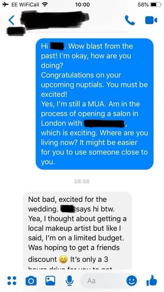 bridezilla - Text - EE WiFiCall 10:00 58% Wow blast from the Hi past! I'm okay, how are you doing? Congratulations on your upcoming nuptials. You must be excited! Yes, I'm still a MUA. Am in the process of opening a salon in London with which is exciting. Where are you living now? It might be easier for you to use someone close to you
