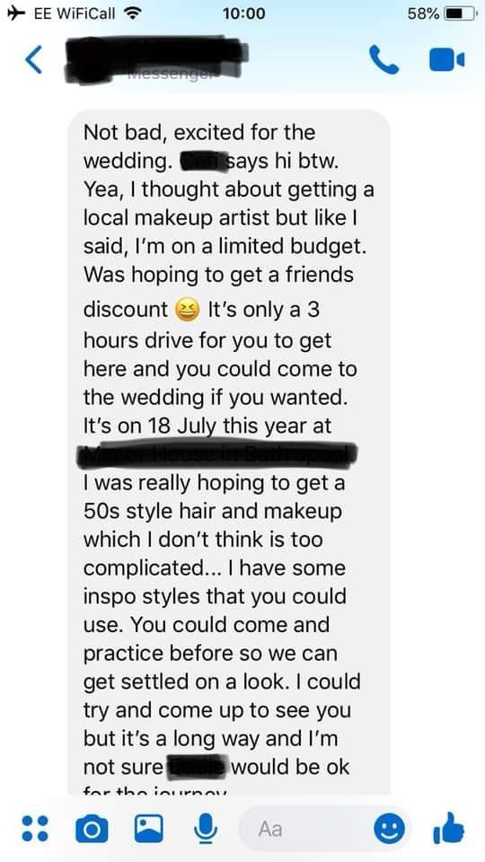 bridezilla - Text - EE WiFiCall 10:00 58% Messenger Not bad, excited for the wedding. Yea, I thought about getting a local makeup artist but like l said, I'm on a limited budget. Was hoping to get a friends says hi btw. discount It's only a 3 hours drive for you to get here and you could come to the wedding if you wanted. It's on 18 July this year