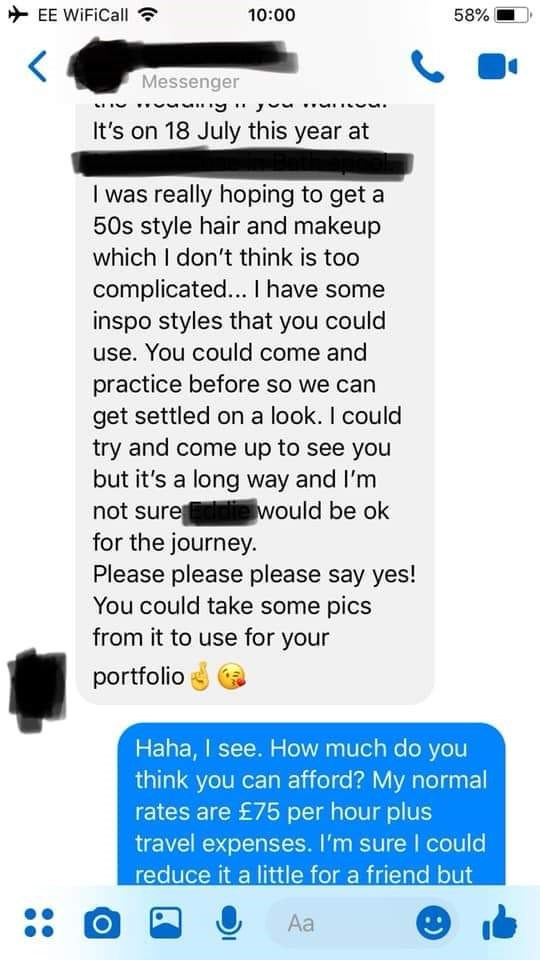bridezilla - Text - EE WiFiCall 10:00 58% Messenger It's on 18 July this year at I was really hoping to get a 50s style hair and makeup which I don't think is too complicated... I have some inspo styles that you could use. You could come and practice before so we can get settled on a look. I could try and come up to see you but it's a long way and I'm not sureddie would be ok for the journey