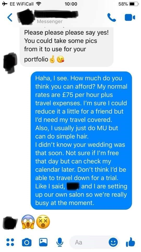 bridezilla - Text - EE WiFiCall 10:00 58% Messenger Please please please say yes! You could take some pics from it to use for your portfolio Haha, I see. How much do you think you can afford? My normal rates are £75 per hour plus travel expenses. I'm sure I could reduce it a little for a friend but I'd need my travel covered. Also, I usually just do MU but can do simple hair. I didn't know your wedding was that soon