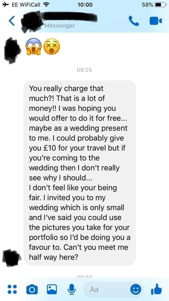 bridezilla - Text - EE WiFiCall 10:00 58% Messenger XX 09:25 You really charge that much?! That is a lot of money!! I was hoping you would offer to do it for free... maybe as a wedding present to me. I could probably give you £10 for your travel but if you're coming to the wedding then I don't really see why I should... I don't feel like your being fair