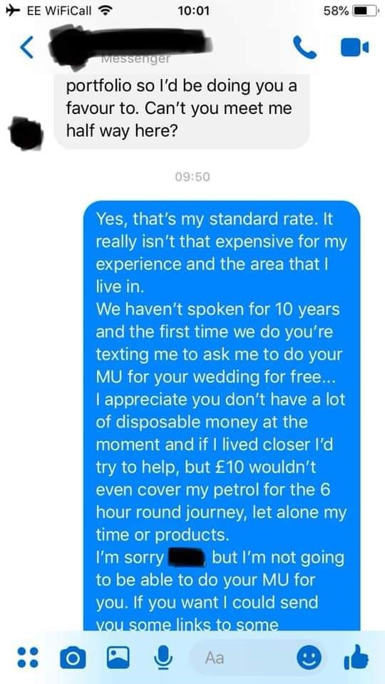 bridezilla - Text - EE WiFiCall 10:01 58% Messenger portfolio so l'd be doing you a favour to. Can't you meet me half way here? 09:50 Yes, that's my standard rate. It really isn't that expensive for my experience and the area that I live in. We haven't spoken for 10 years and the first time we do you're texting me to ask me to do your MU for your wedding for free... I appreciate you don't have a lot of disposable money at the moment