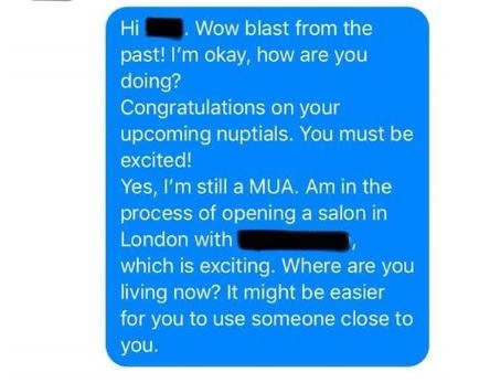 Text - Wow blast from the Hi past! I'm okay, how are you doing? Congratulations on your upcoming nuptials. You must be excited! Yes, I'm still a MUA. Am in the process of opening a salon in London with which is exciting. Where are you living now? It might be easier for you to use someone close to you.