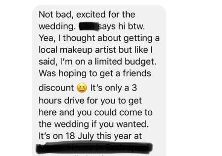 Text - Not bad, excited for the wedding. Yea, I thought about getting a local makeup artist but like I said, I'm on a limited budget. Was hoping to get a friends says hi btw. It's only a 3 discount hours drive for you to get here and you could come to the wedding if you wanted. It's on 18 July this year at