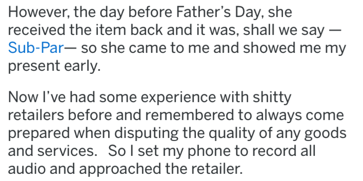 Text - However, the day before Father's Day, she received the item back and it was, shall we say - Sub-Par-so she came to me and showed me my present early. Now I've had some experience with shitty retailers before and remembered to always come prepared when disputing the quality of any goods and services. Sol set my phone to record all audio and approached the retailer.