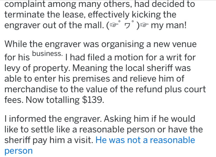 Text - complaint among many others, had decided terminate the lease, effectively kicking the engraver out of the mall. ( my man! While the engraver was organising a new venue for his business. I had filed a motion for a writ for levy of property. Meaning the local sheriff was able to enter his premises and relieve him of merchandise to the value of the refund plus court fees. Now totalling $139. informed the engraver. Asking him if he would like to settle like a reasonable person or have the she
