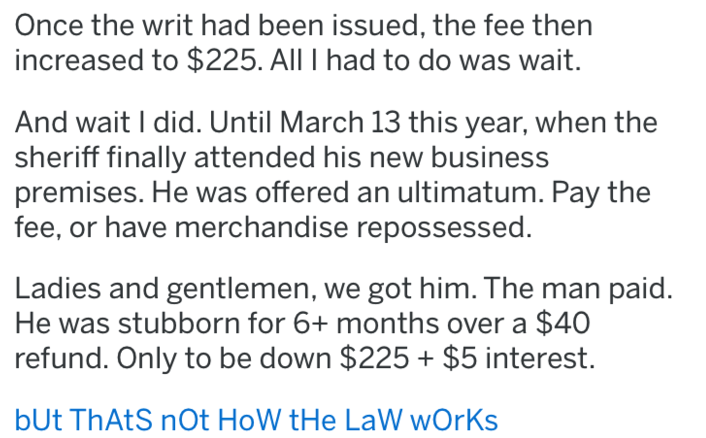 Text - Once the writ had been issued, the fee then increased to $225. All I had to do was wait. And wait I did. Until March 13 this year, when the sheriff finally attended his new business premises. He was offered an ultimatum. Pay the fee, or have merchandise repossessed. Ladies and gentlemen, we got him. The man paid. He was stubborn for 6+ months over a $40 refund. Only to be down $225+ $5 interest. bUt ThAtS nOt HoW tHe LaW wOrKs
