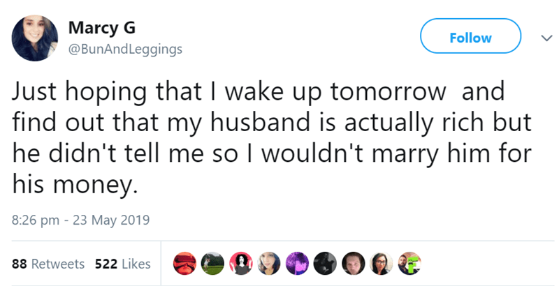 Text - Marcy G @BunAndLeggings Follow Just hoping that I wake up tomorrow and find out that my husband is actually rich but he didn't tell me so I wouldn't marry him for his money. 8:26 pm 23 May 2019 88 Retweets 522 Likes