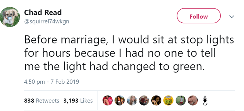 Text - Chad Read Follow @squirrel74wkgn Before marriage, I would sit at stop lights for hours because I had no one to tell me the light had changed to green. 4:50 pm 7 Feb 2019 838 Retweets 3,193 Likes