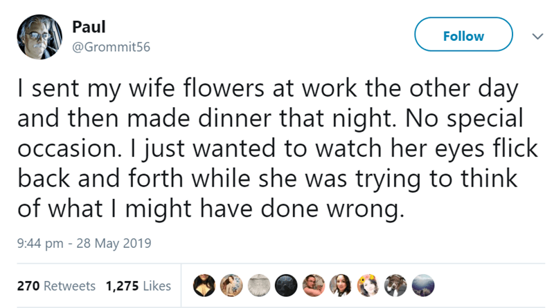 Text - Paul Follow @Grommit56 I sent my wife flowers at work the other day and then made dinner that night. No special occasion. I just wanted to watch her eyes flick back and forth while she was trying to think of what I might have done wrong. 9:44 pm 28 May 2019 270 Retweets 1,275 Likes