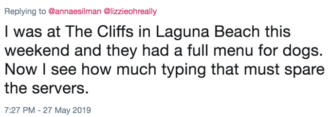 Text - Replying to @annaesilman @lizzieohreally at The Cliffs in Laguna Beach this weekend and they had a full menu for dogs. Now I see how much typing that must spare the servers. 7:27 PM - 27 May 2019