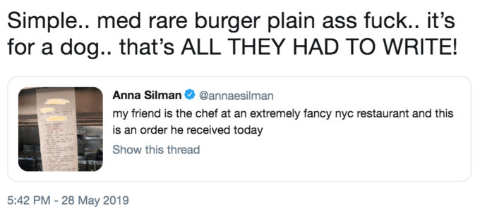 Text - Simple.. med rare burger plain ass fuck.. it's for a dog.. that's ALL THEY HAD TO WRITE! Anna Silman @annaesilman my friend is the chef at an extremely fancy nyc restaurant and this is an order he received today Show this thread 5:42 PM -28 May 2019
