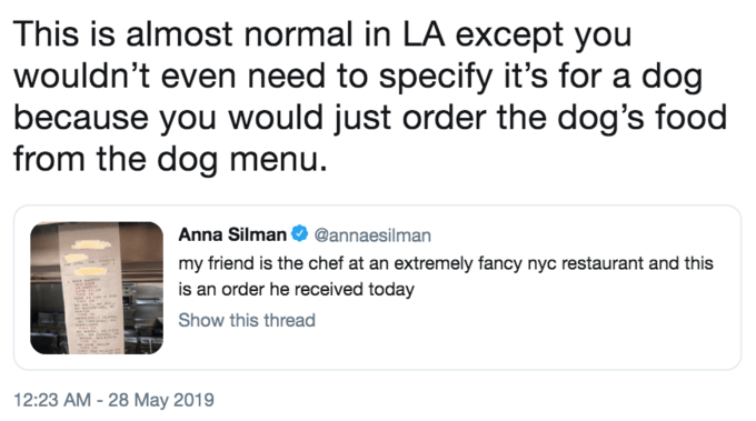 Text - This is almost normal in LA except you wouldn't even need to specify it's for a dog because you would just order the dog's food from the dog menu. Anna Silman @annaesilman my friend is the chef at an extremely fancy nyc restaurant and this is an order he received today Show this thread 12:23 AM -28 May 2019