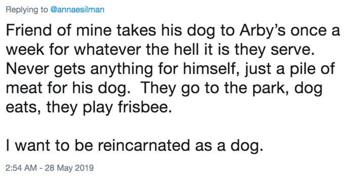 Text - Replying to @annaesilman Friend of mine takes his dog to Arby's once a week for whatever the hell it is they serve. Never gets anything for himself, just a pile of meat for his dog. They go to the park, dog eats, they play frisbee. I want to be reincarnated as a dog. 2:54 AM - 28 May 2019