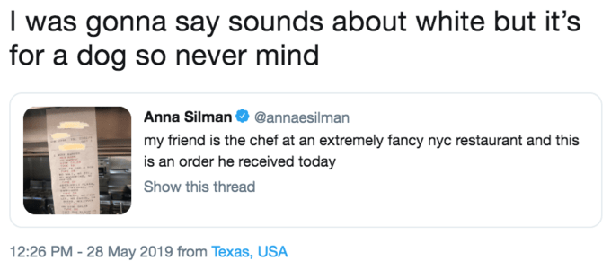 Text - I was gonna say sounds about white but it's for a dog so never mind Anna Silman @annaesilman my friend is the chef at an extremely fancy nyc restaurant and this is an order he received today Show this thread 12:26 PM - 28 May 2019 from Texas, USA