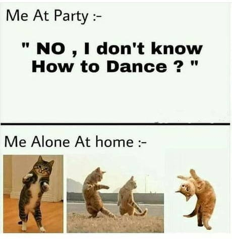 Text - Me At Party NO , I don't know How to Dance? Me Alone At home:-