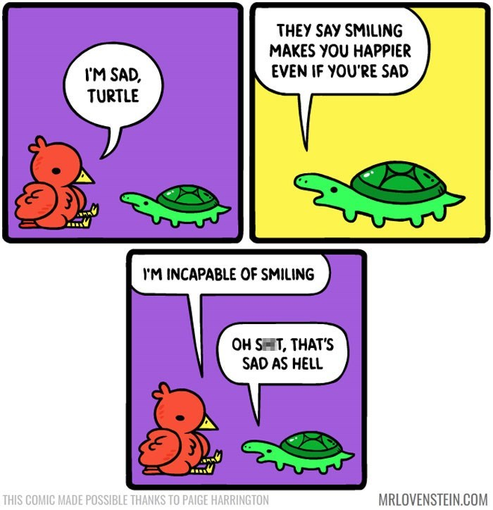 sassy comic - Organism - THEY SAY SMILING MAKES YOU HAPPIER EVEN IF YOU'RE SAD M SAD, TURTLE IM INCAPABLE OF SMILING OH SHT, THAT'S SAD AS HELL MRLOVENSTEIN.COM THIS COMIC MADE POSSIBLE THANKS TO PAIGE HARRINGTON