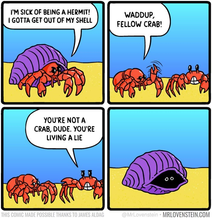 sassy comic - Organism - IM SICK OF BEING A HERMIT! IGOTTA GET OUT OF MY SHELL WADDUP FELLOW CRAB! YOU'RE NOT A CRAB, DUDE. YOU'RE LIVING A LIE O o @MrLovenstein MRLOVENSTEIN.COM THIS COMIC MADE POSSIBLE THANKS TO JAMES ALDAG