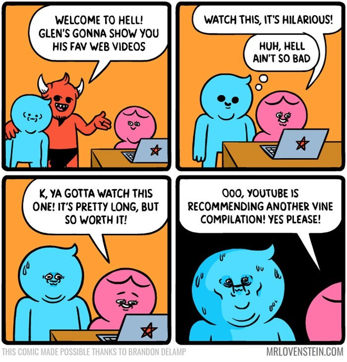 sassy comic - Cartoon - WATCH THIS, IT'S HILARIOUS! WELCOME TO HELL! GLEN'S GONNA SHOW YOU HIS FAV WEB VIDEOS HUH, HELL AIN'T SO BAD K, YA GOTTA WATCH THIS ONE! IT'S PRETTY LONG, BUT SO WORTH IT! 000, YOUTUBE IS RECOMMENDING ANOTHER VINE COMPILATION! YES PLEASE! MRLOVENSTEIN.COM THIS COMIC MADE POSSIBLE THANKS TO BRANDON DELAMP