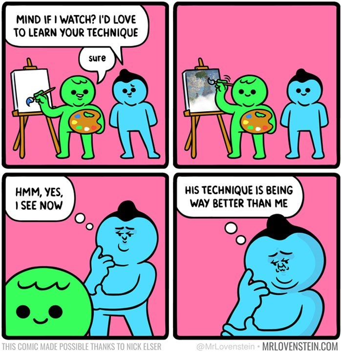 sassy comic - Text - MIND IF I WATCH? I'D LOVE TO LEARN YOUR TECHNIQUE sure HIS TECHNIQUE IS BEING WAY BETTER THAN ME HMM, YES, SEE NOW @MrLovenstein MRLOVENSTEIN.COM THIS COMIC MADE POSSIBLE THANKS TO NICK ELSER