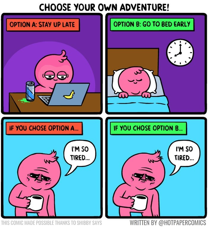 sassy comic - Cartoon - CHOOSE YOUR OWN ADVENTURE! OPTION B:GO TO BED EARLY OPTION A: STAY UP LATE IF YOU CHOSE OPTION A.. IF YOU CHOSE OPTION B... IM SO IM SO TIRED... TIRED... WRITTEN BY @HOTPAPERCOMICS THIS COMIC MADE POSSIBLE THANKS TO SHIBBY SAYS