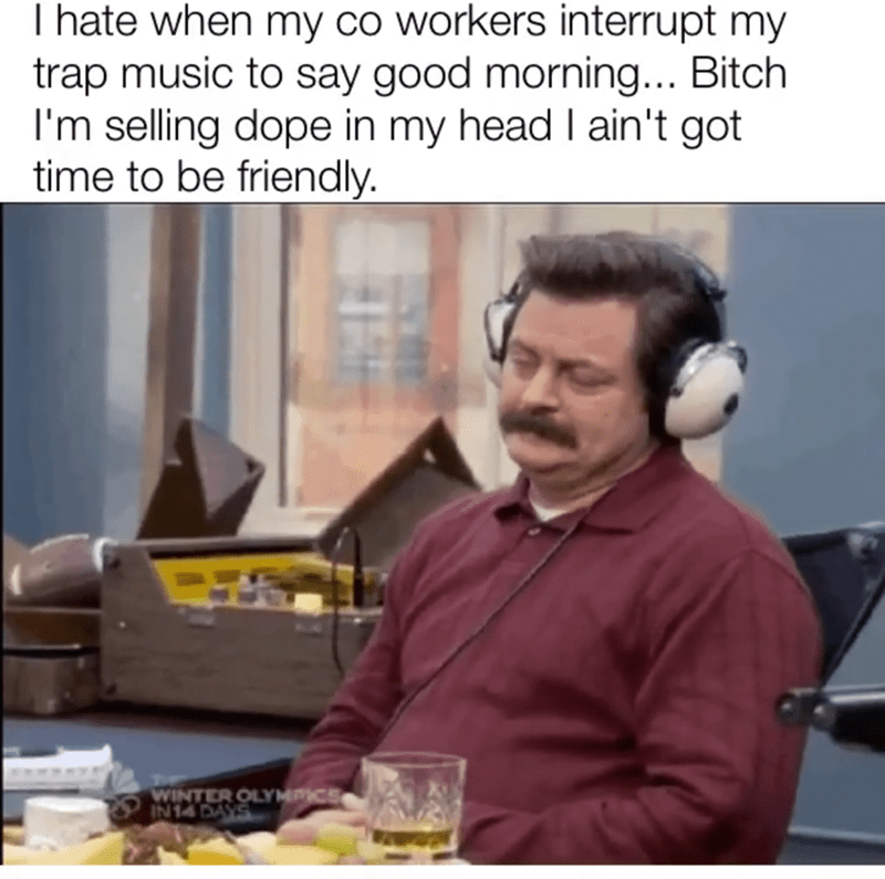 meme - Job - I hate when my co workers interrupt my trap music to say good morning... Bitch I'm selling dope in my head I ain't got time to be friendly. WINTER OLYMPICS IN14 DAYS