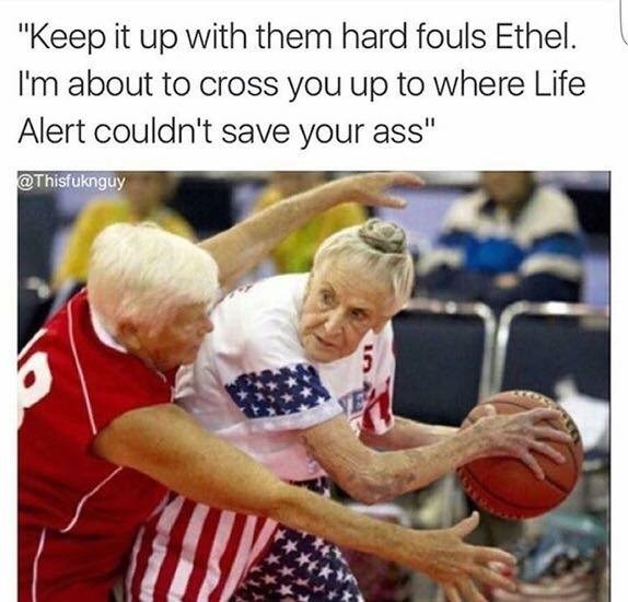 """meme - Photo caption - """"Keep it up with them hard fouls Ethel. I'm about to cross you up to where Life Alert couldn't save your ass"""" @Thisfuknguy"""