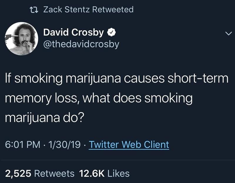 meme - Text - ti Zack Stentz Retweeted David Crosby @thedavidcrosby If smoking marijuana causes short-term memory loss, what does smoking marijuana do? 6:01 PM 1/30/19 Twitter Web Client 2,525 Retweets 12.6K Likes