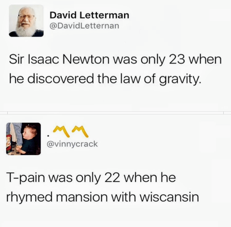 meme - Text - David Letterman @DavidLetternan Sir Isaac Newton was only 23 when he discovered the law of gravity. MM @vinnycrack T-pain was only 22 when he rhymed mansion with wiscansin