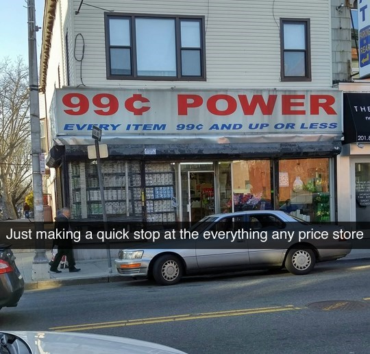 meme - Vehicle - REAR 99¢ POWER THE EVERY ITEM 990 AND UP OR LESS no 201.8 Just making a quick stop at the everything any price store