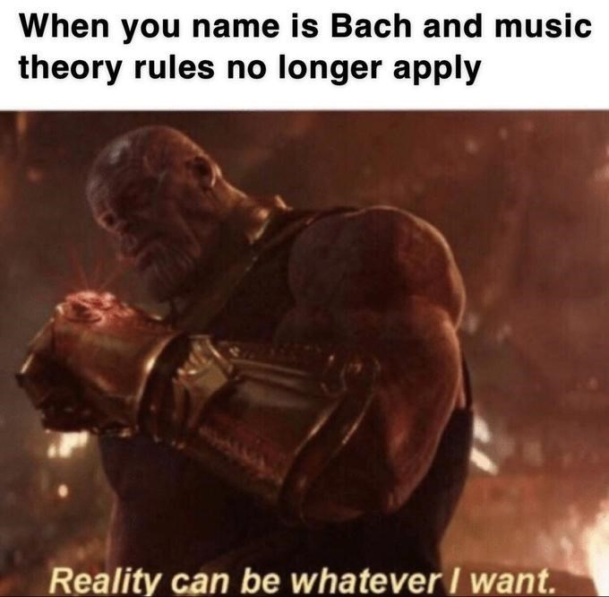 thanos meme - Photo caption - When you name is Bach and music theory rules no longer apply Reality can be whatever I want.